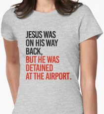Jesus was on his way back, but he got detained at the airport Womens Fitted T-Shirt