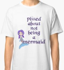 Pissed About Not Being A Mermaid Classic T-Shirt