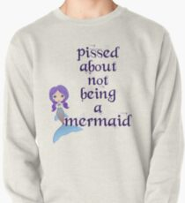 Pissed About Not Being A Mermaid Pullover Sweatshirt