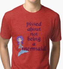Pissed About Not Being A Mermaid Tri-blend T-Shirt