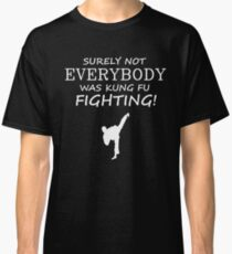 Surely not everybody was kung fu fighting! Classic T-Shirt