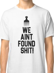 Spaceballs - We Aint Found Shit! Classic T-Shirt