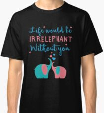 Life would be IRRELEPHANT without you! Classic T-Shirt