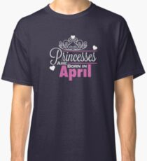 Princesses Are Born In April Classic T-Shirt