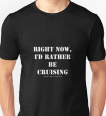Right Now, I'd Rather Be Cruising - White Text Unisex T-Shirt