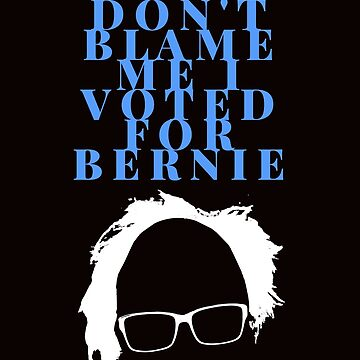 Don't Blame Me Voted For Bernie Sanders by kenheney