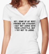 Hey some of my best friends are straight I may not agree with their lifestyle but I try not to judge Women's Fitted V-Neck T-Shirt