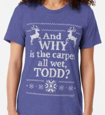 """Christmas Vacation """"And WHY is the carpet all wet, TODD?"""" Tri-blend T-Shirt"""