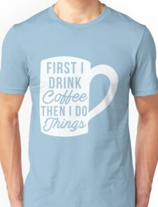 First I drink coffee then I do things Unisex T-Shirt