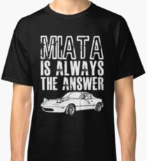MIATA Is Always The Answer  Classic T-Shirt