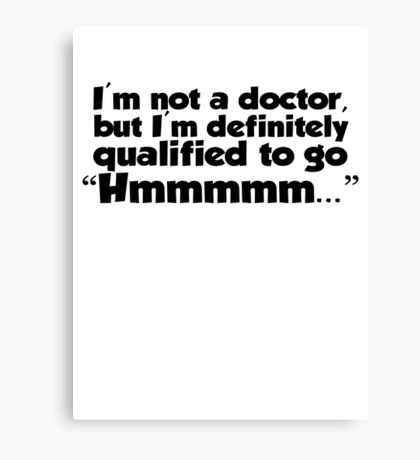 """I'm not a doctor, but I'm definitely qualified to go """"Hmmmm...""""  Canvas Print"""