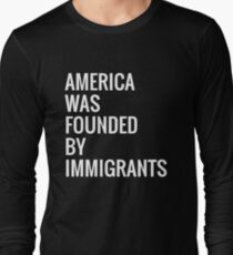 America Was FOUNDED by Immigrants! Long Sleeve T-Shirt