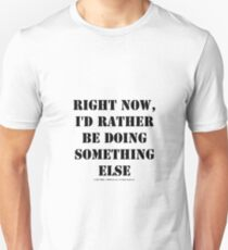 Right Now, I'd Rather Be Doing Something Else - Black Text T-Shirt