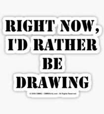 Right Now, I'd Rather Be Drawing - Black Text Sticker