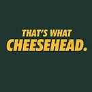 That's What Cheesehead. by brainstorm