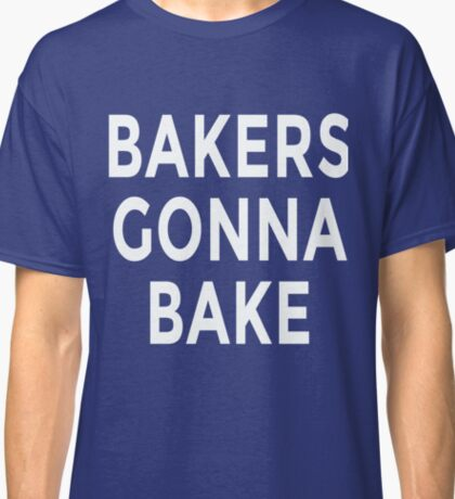Bakers Gonna Bake Classic T-Shirt