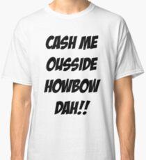 cash me ousside, how bow dah Classic T-Shirt
