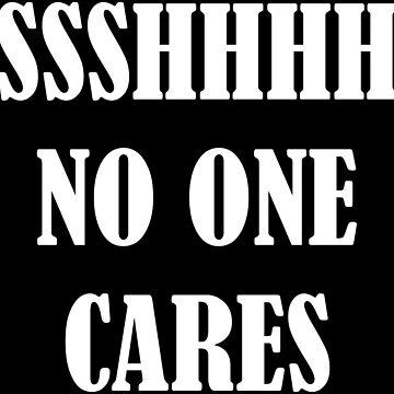 SSSHHHH No One Cares by PETRIPRINTS