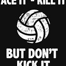 Ace It Kill It But Don't Kick it!  Do not kick the Volleyball Funny Graphic Tee Shirt by DesIndie