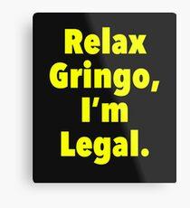 Relax gringo, I'm leagal Metal Print