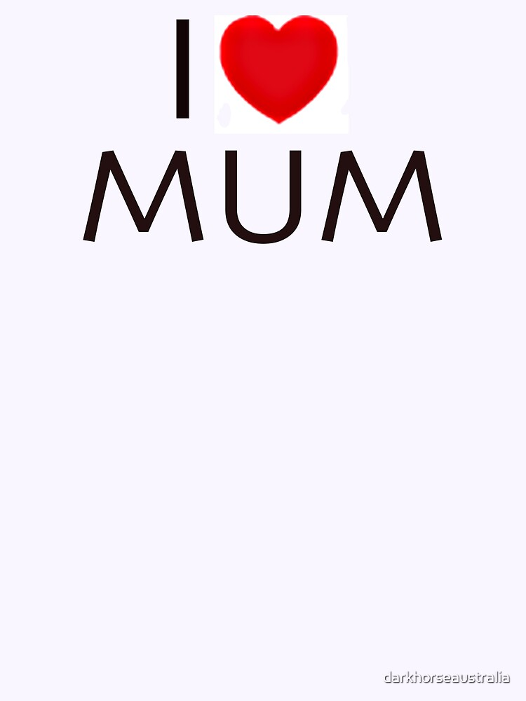 I Love MUM by darkhorseaustralia