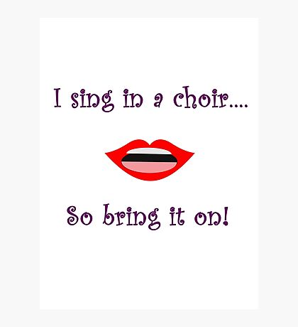 I Sing In A Choir...So Bring It On Photographic Print