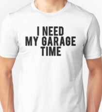 I Need My Garage Time Unisex T-Shirt