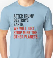 After trump destroys earth, we will just strip mine the other planets Unisex T-Shirt