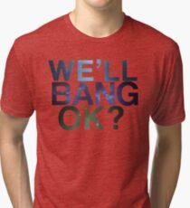 We'll Bang Ok? Tri-blend T-Shirt