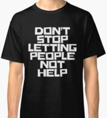 Don't Stop Letting People Not Help (White Lettering) Classic T-Shirt