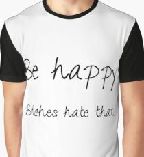 Be happy. Bitches hate that. Graphic T-Shirt