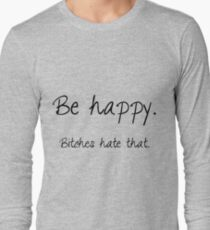 Be happy. Bitches hate that. Long Sleeve T-Shirt
