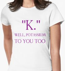 """""""K."""" WELL, POTASSIUM TO YOU TOO Womens Fitted T-Shirt"""