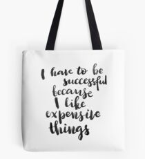I have to be successful because I like expensive things Tote Bag