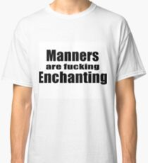 Manners are fucking enchanting. Classic T-Shirt