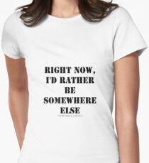 Right Now, I'd Rather Be Somewhere Else - Black Text T-Shirt