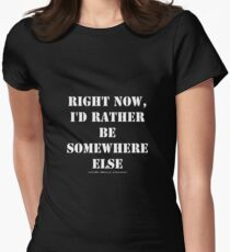 Right Now, I'd Rather Be Somewhere Else - White Text T-Shirt
