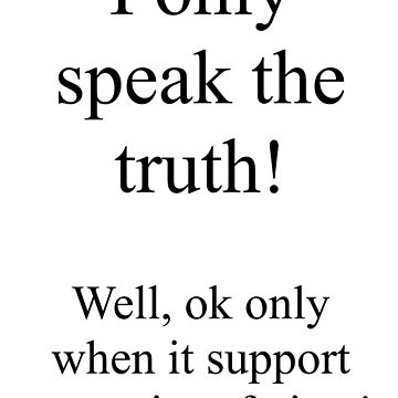 I only speak the truth! Well, only when it supports my point of view. by Pictologist