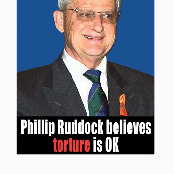 Phillip Ruddock believes torture is OK by votehimout2007