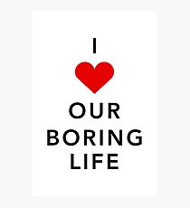 I Love Our Boring Life Photographic Print