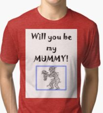 Will you be my MUMMY Tri-blend T-Shirt