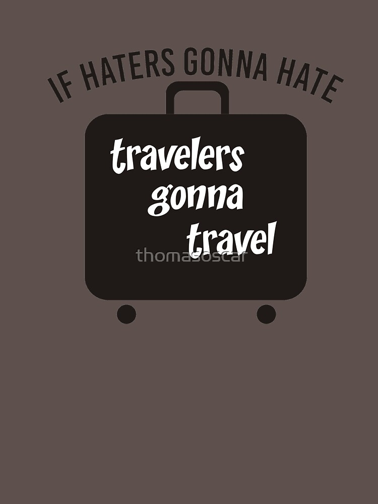 IF HATERS GONNA HATE TRAVELERS GONNA TRAVEL by thomasoscar
