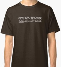 Retired Teacher EVERY Child Left Behind Classic T-Shirt