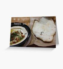 We go together like hummus and pitta. Greeting Card
