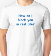 How Do I Block You in Real Life? Unisex T-Shirt