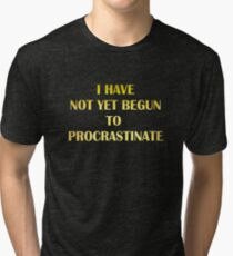 "Gold lettering with the message ""I Have Not Yet Begun to Procrastinate"". Tri-blend T-Shirt"