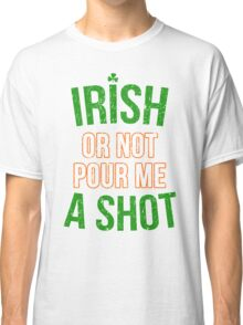 Irish or Not Pour Me a Shot Classic T-Shirt