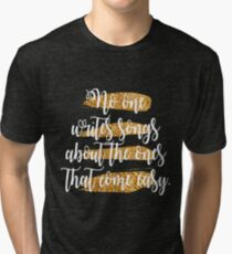 No One Writes Songs About The Ones That Come Easy Tri-blend T-Shirt