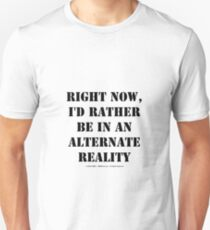 Right Now, I'd Rather Be In An Alternate Reality - Black Text T-Shirt