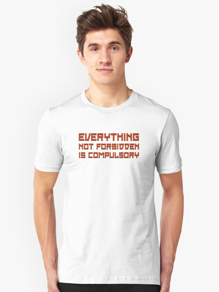 Everything Not Forbidden Is Compulsory Unisex T-Shirt Front
